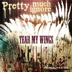 Pretty much ignore - Tear my wings (2009)