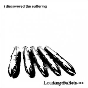 I Discovered The Suffering - Loading Bullets [EP] (2010)