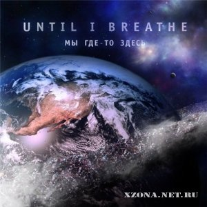 Until I Breathe - Мы Где-то Здесь + Instrumental (2010-2011)