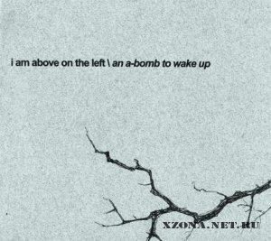 I Am Above On The Left -A An -Bomb To Wake Up (2007)