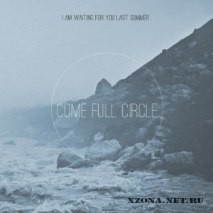I Am Waiting For You Last Summer - Come Full Circle [EP] (2011)