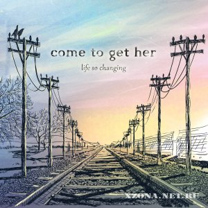 Come To Get Her - Life So Changing (2011)