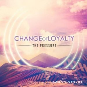 Change Of Loyalty - The Pressure (Single) (2012)