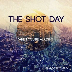 The Shot Day - When you're all right (2013)