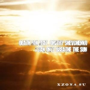 Death Fox feat. Dmitry Shevchenko - I Can Only Breathe The Sun [single] (2013)