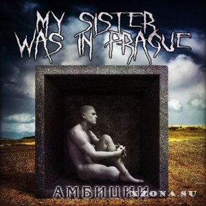 My Sister Was in Prague – Амбиции [Single] (2013)