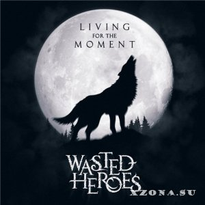 Wasted Heroes - Living For The Moment (EP) (2013)