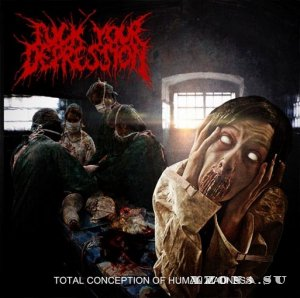 Fuck Your Depression - Total Conception Of Human Madness (2013)