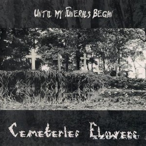Until My Funerals Began - Cemeteries Flowers (2008)