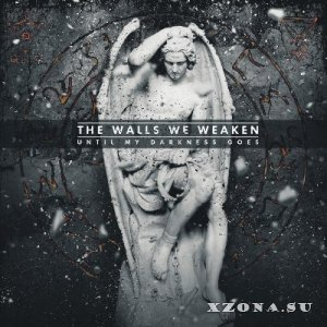 The Walls We Weaken - Until My Darkness Goes [EP] (2014)