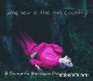 .and sex in the mini country. - В Память Вечным Романтикам (2015)